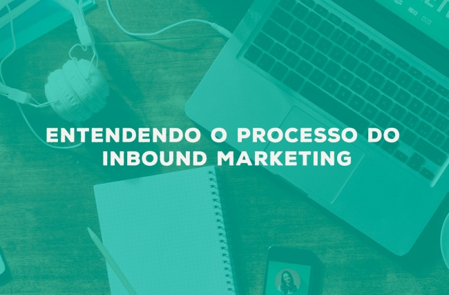Entendendo o processo do Inbound Marketing