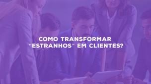 """Como transformar """"estranhos"""" em clientes?"""